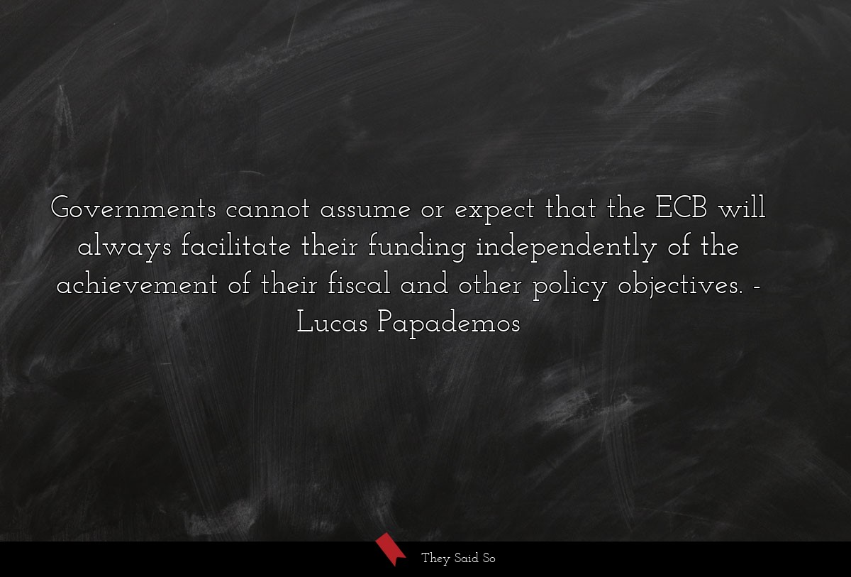 Governments cannot assume or expect that the ECB... | Lucas Papademos