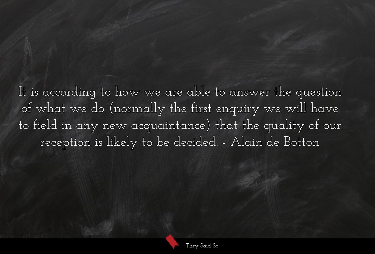 It is according to how we are able to answer the... | Alain de Botton