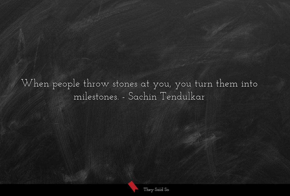 When people throw stones at you, you turn them... | Sachin Tendulkar