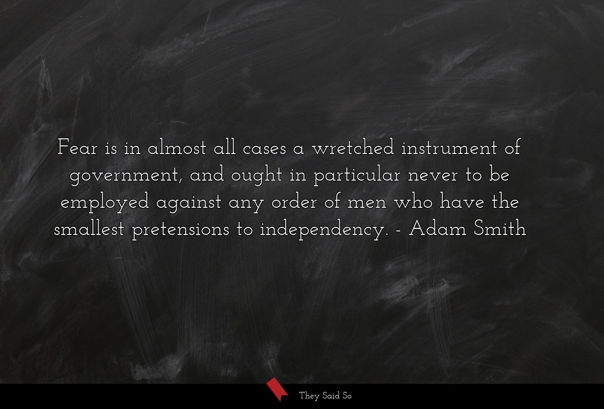 Fear is in almost all cases a wretched instrument... | Adam Smith