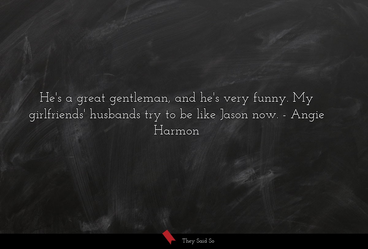 He's a great gentleman, and he's very funny. My... | Angie Harmon