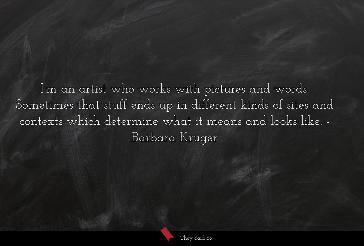 I'm an artist who works with pictures and words.... | Barbara Kruger