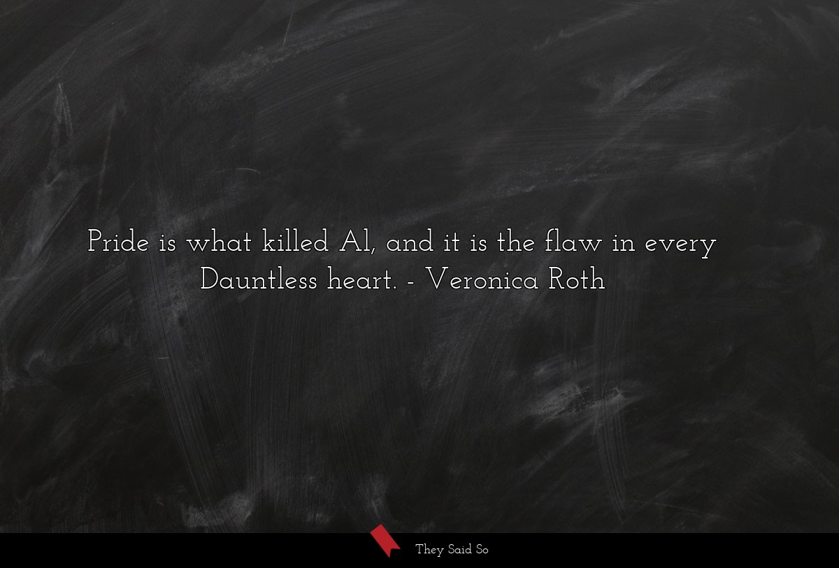Pride is what killed Al, and it is the flaw in... | Veronica Roth