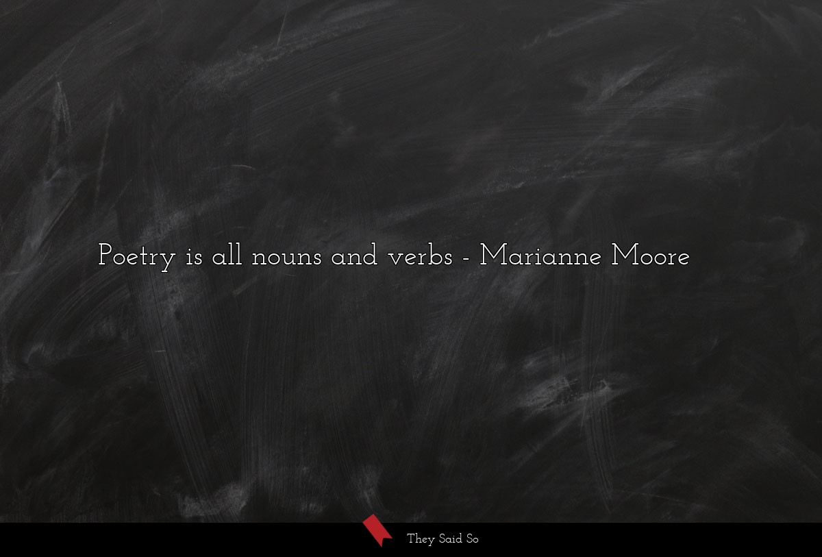 Poetry is all nouns and verbs... | Marianne Moore