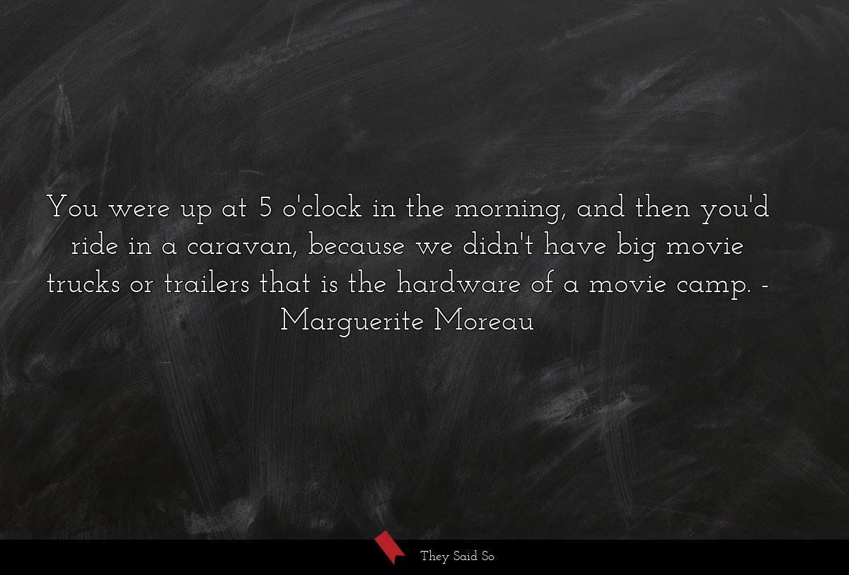 You were up at 5 o'clock in the morning, and then... | Marguerite Moreau