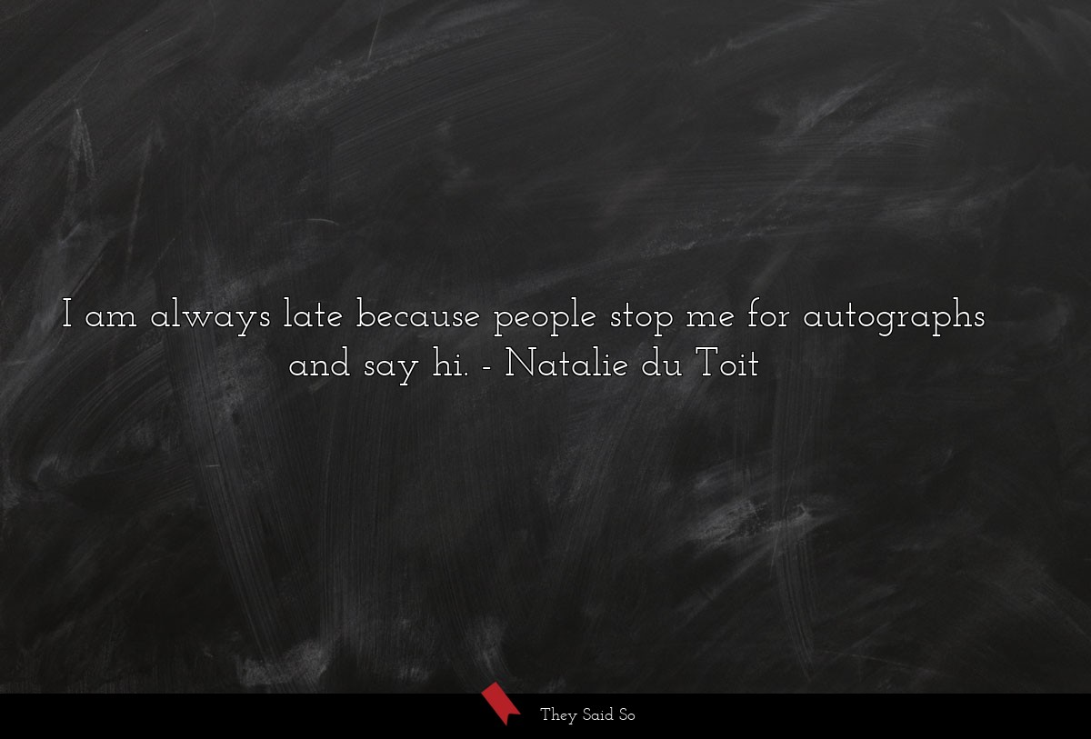I am always late because people stop me for... | Natalie du Toit
