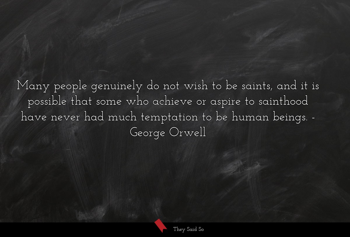 Many people genuinely do not wish to be saints,... | George Orwell
