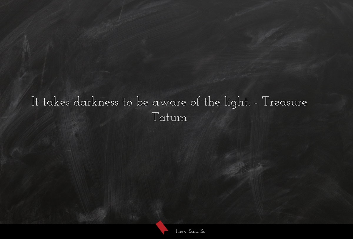 It takes darkness to be aware of the light.... | Treasure Tatum