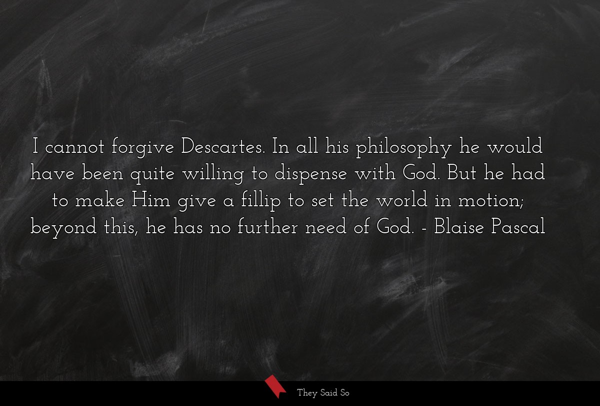 I cannot forgive Descartes. In all his philosophy... | Blaise Pascal