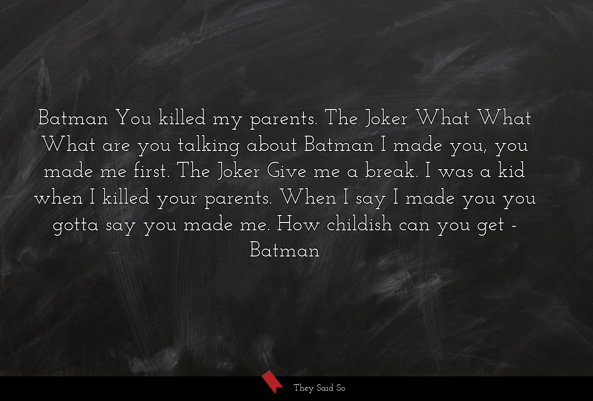 Batman You killed my parents. The Joker What What... | Batman