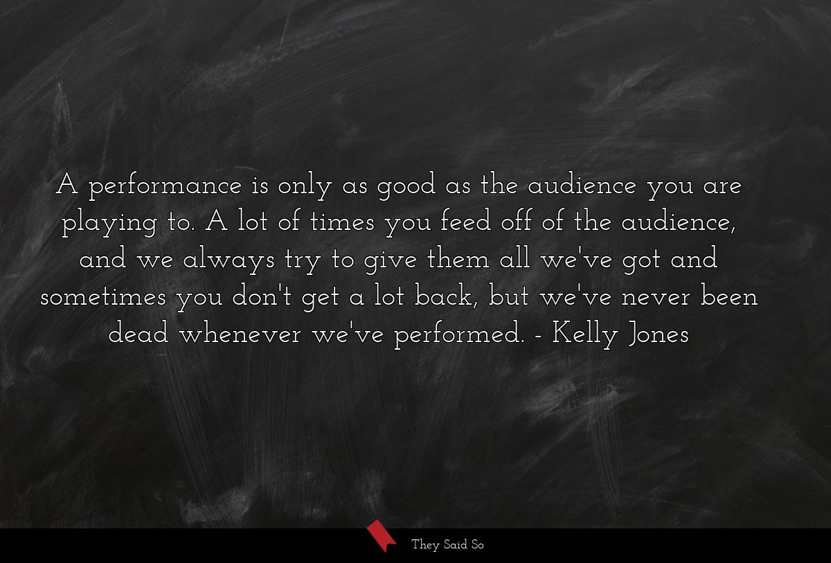 A performance is only as good as the audience you... | Kelly Jones