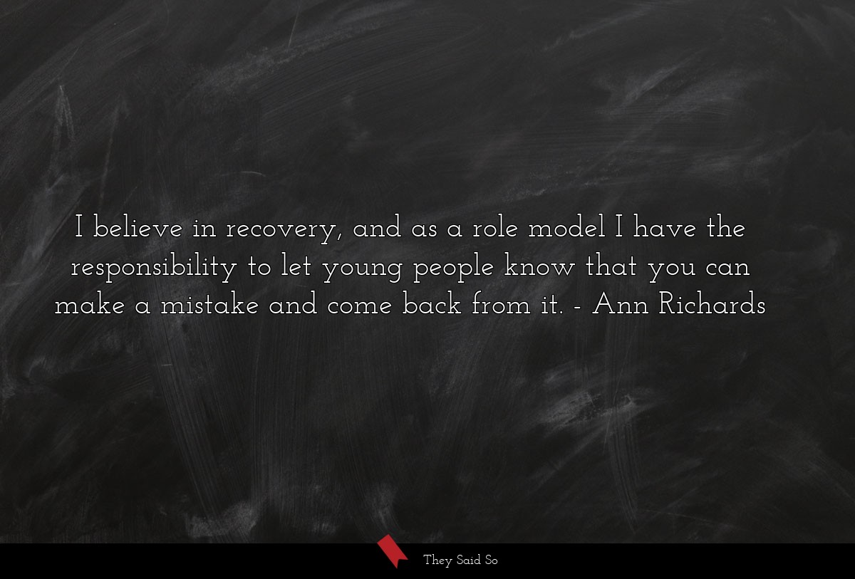 I believe in recovery, and as a role model I have... | Ann Richards