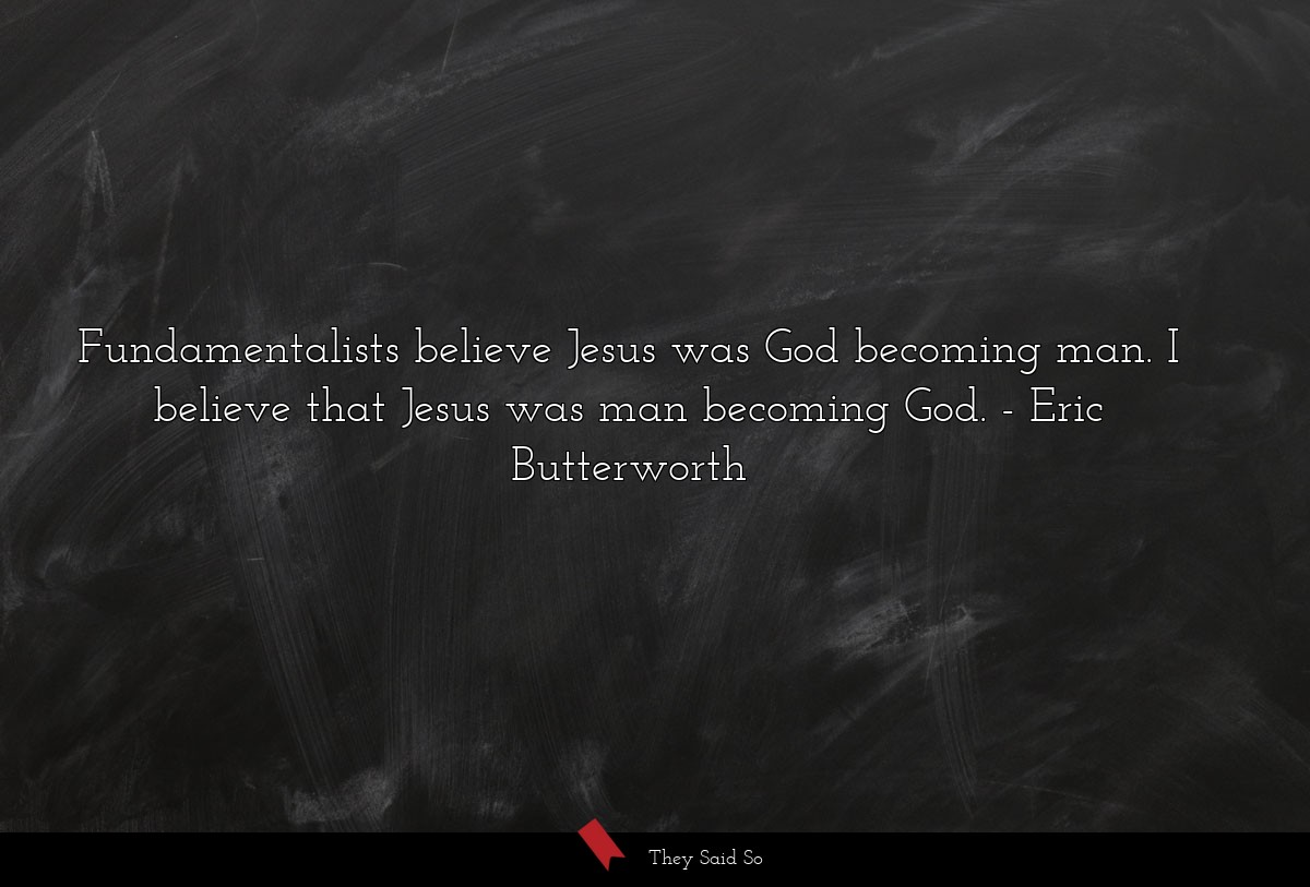 Fundamentalists believe Jesus was God becoming... | Eric Butterworth