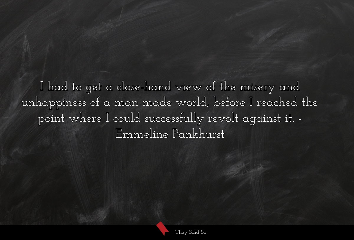 I had to get a close-hand view of the misery and... | Emmeline Pankhurst