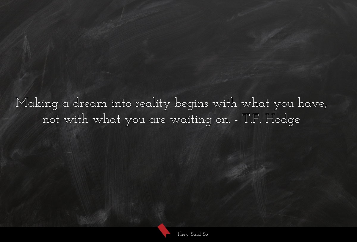 Making a dream into reality begins with what you have, not with what you are waiting on. T.F. Hodge