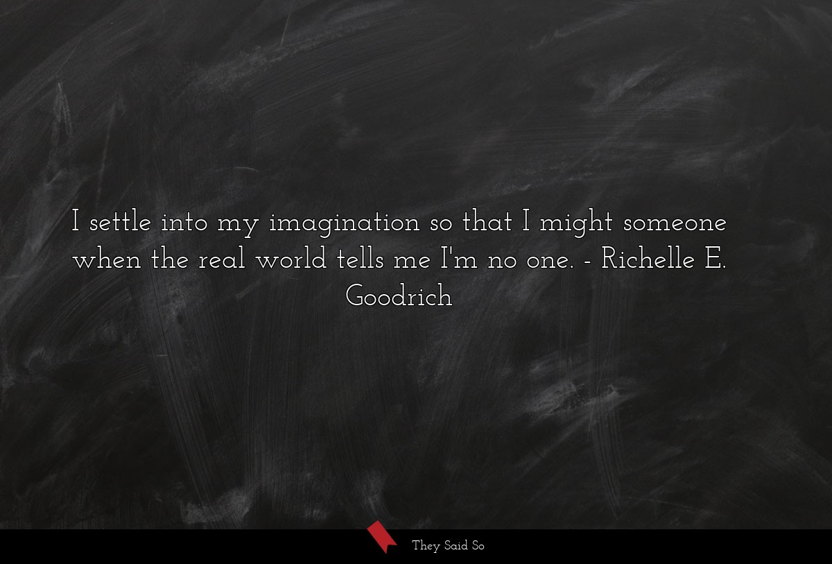 I settle into my imagination so that I might... | Richelle E. Goodrich
