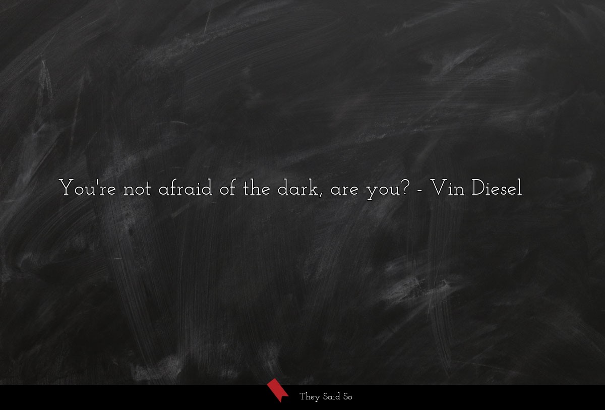 You're not afraid of the dark, are you?... | Vin Diesel