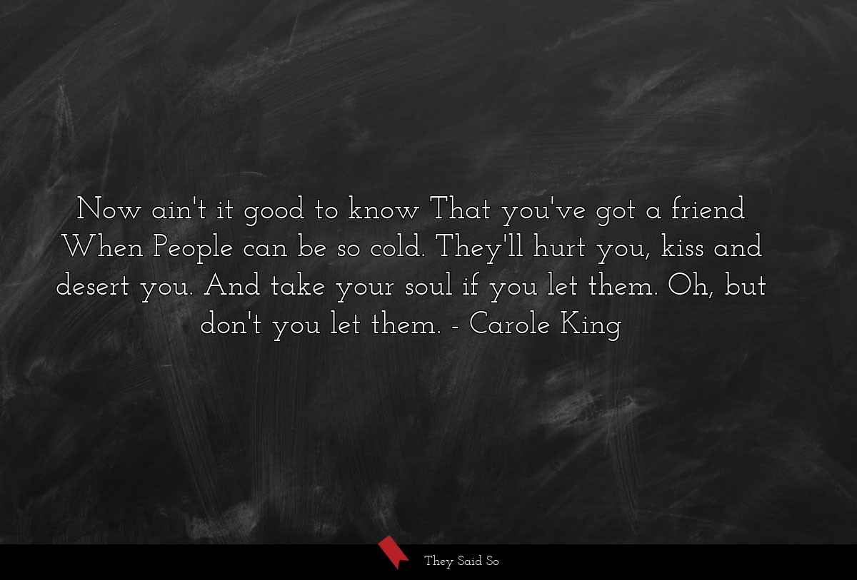 Now ain't it good to know That you've got a... | Carole King