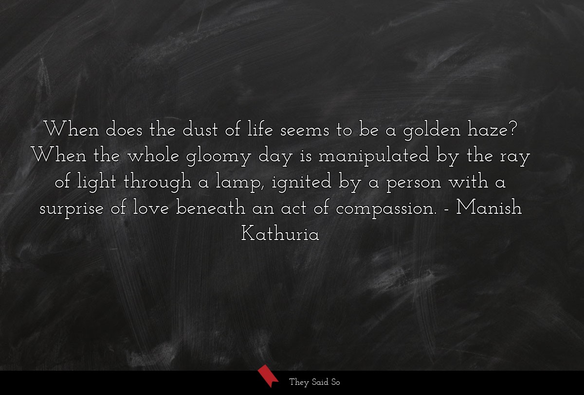 When does the dust of life seems to be a golden... | Manish Kathuria