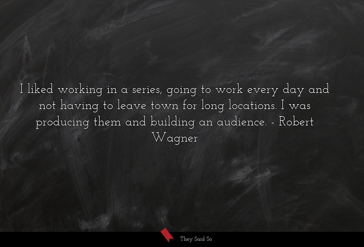 I liked working in a series, going to work every... | Robert Wagner