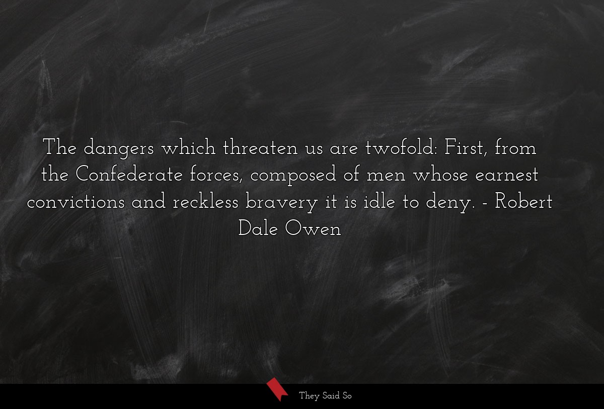 The dangers which threaten us are twofold: First,... | Robert Dale Owen