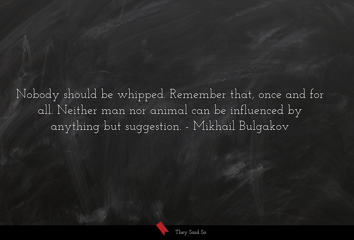 Nobody should be whipped. Remember that, once and... | Mikhail Bulgakov
