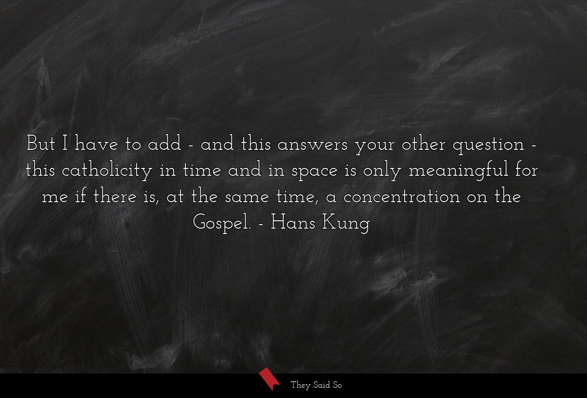 But I have to add - and this answers your other... | Hans Kung