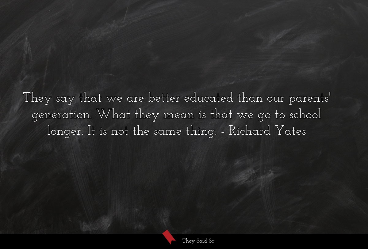They say that we are better educated than our... | Richard Yates