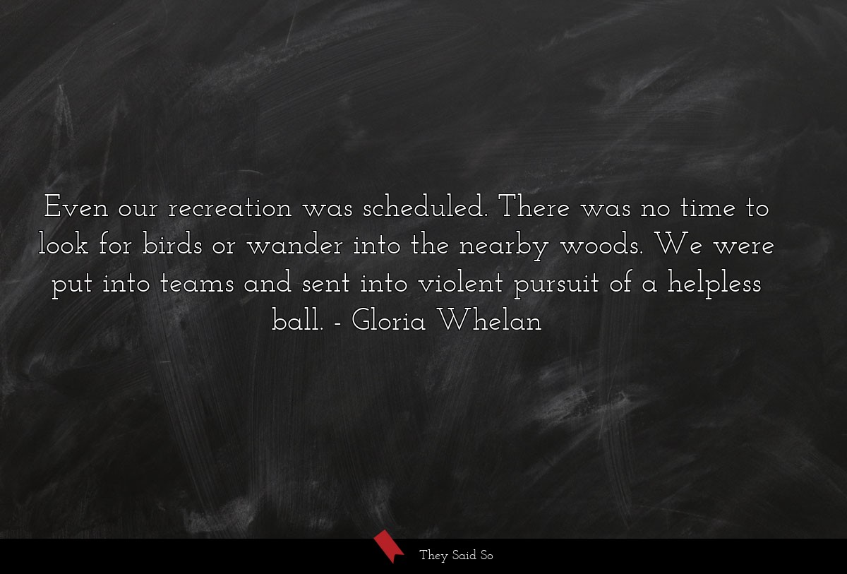 Even our recreation was scheduled. There was no... | Gloria Whelan