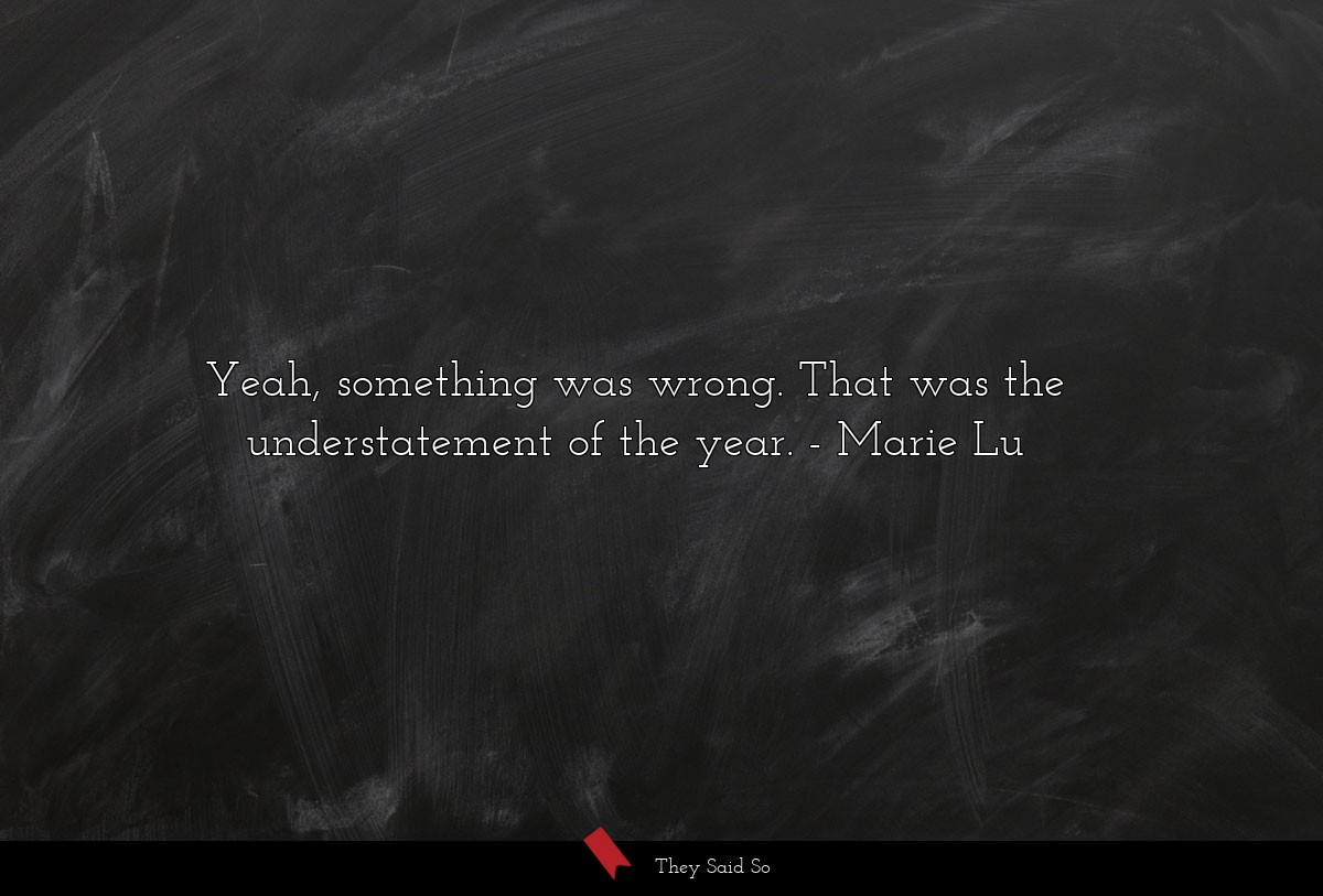 Yeah, something was wrong. That was the... | Marie Lu