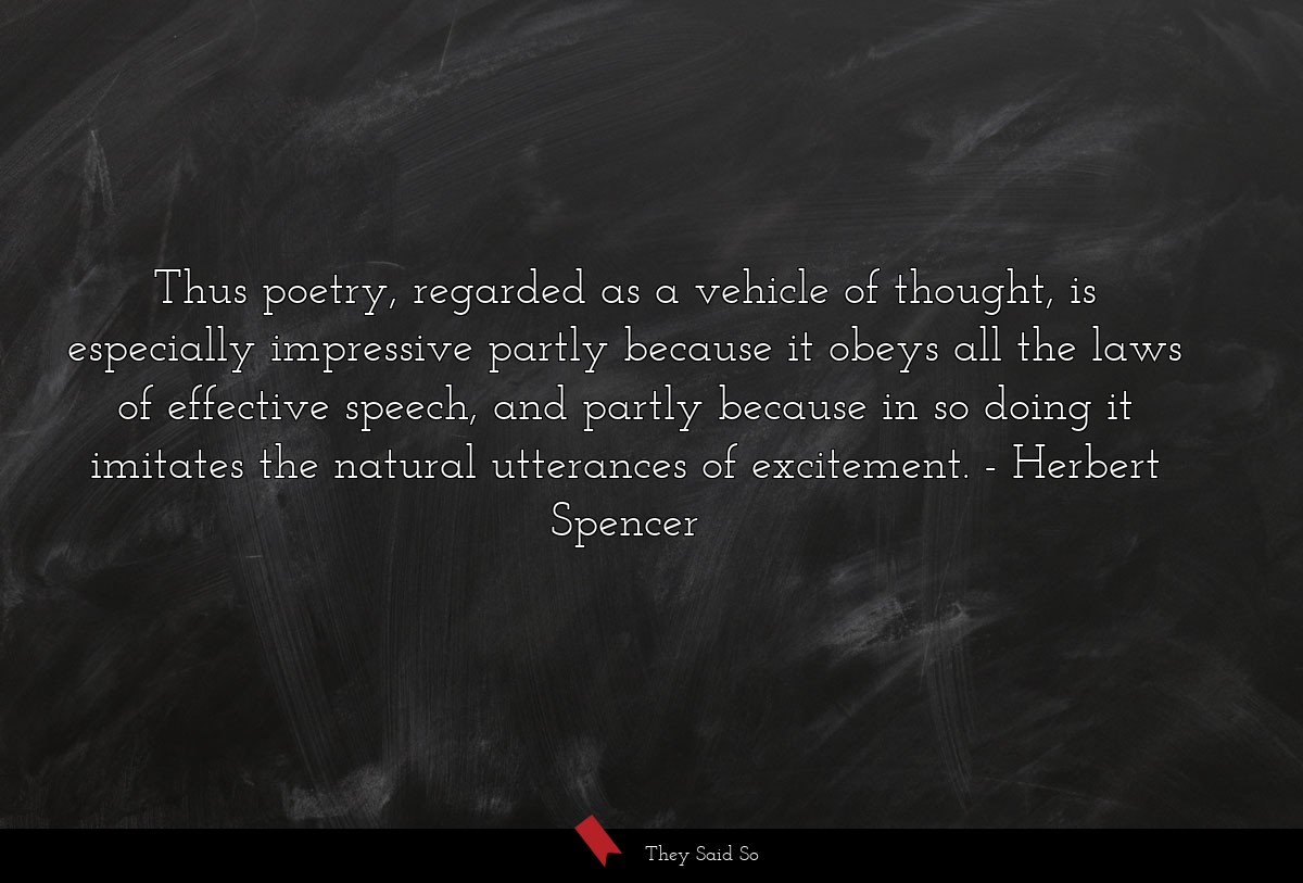 Thus poetry, regarded as a vehicle of thought, is... | Herbert Spencer
