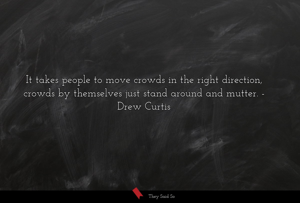 It takes people to move crowds in the right... | Drew Curtis