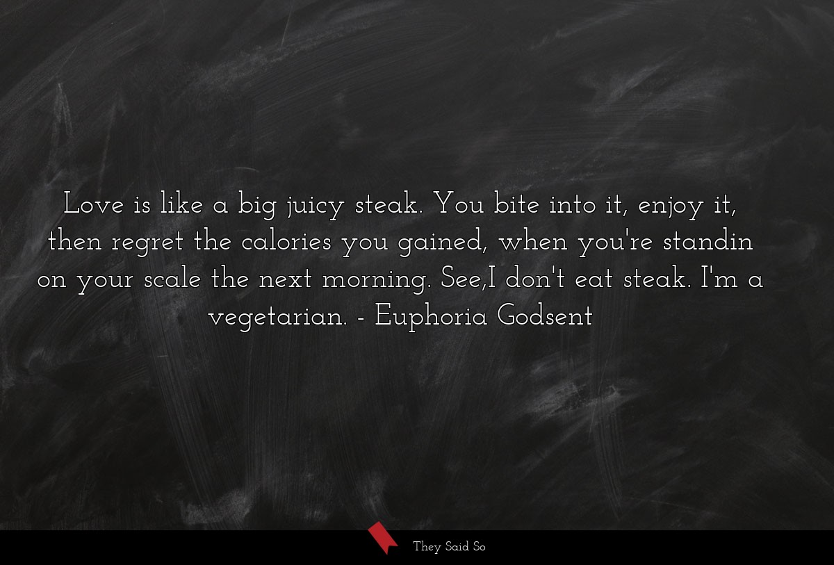 Love is like a big juicy steak. You bite into it,... | Euphoria Godsent