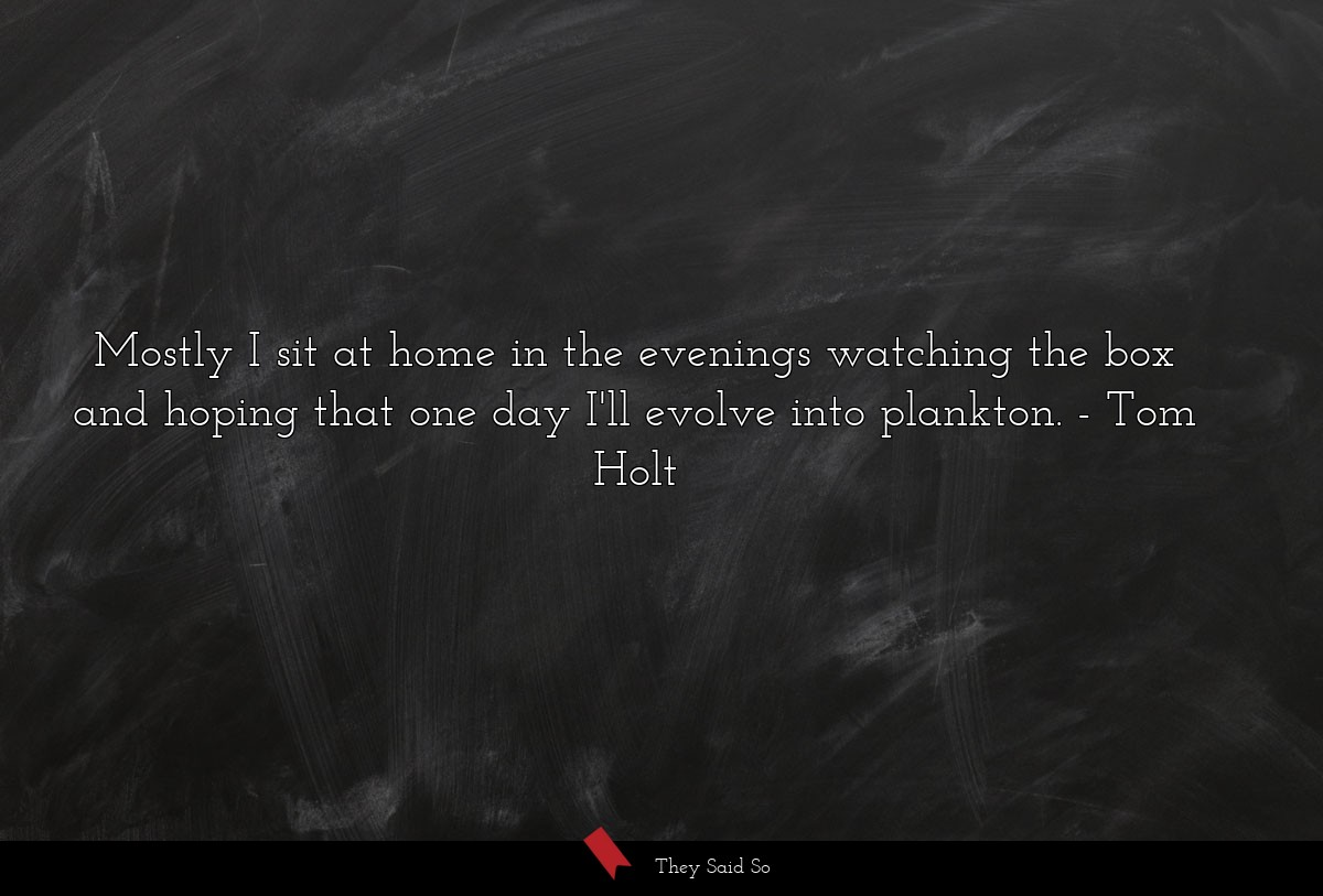 Mostly I sit at home in the evenings watching the... | Tom Holt