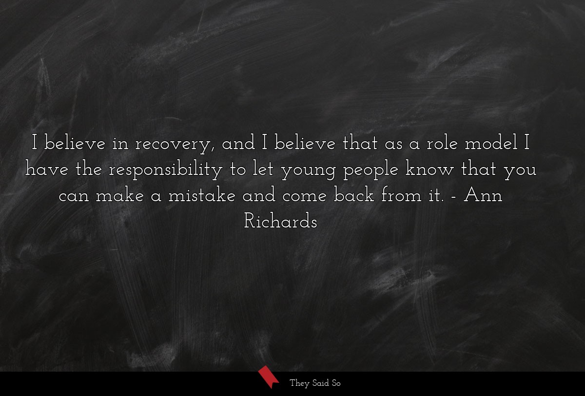 I believe in recovery, and I believe that as a... | Ann Richards