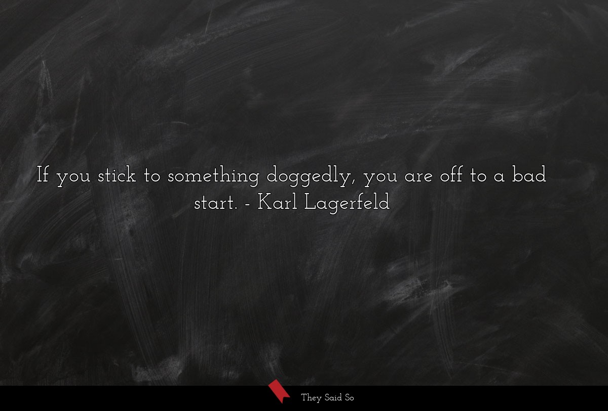 If you stick to something doggedly, you are off... | Karl Lagerfeld