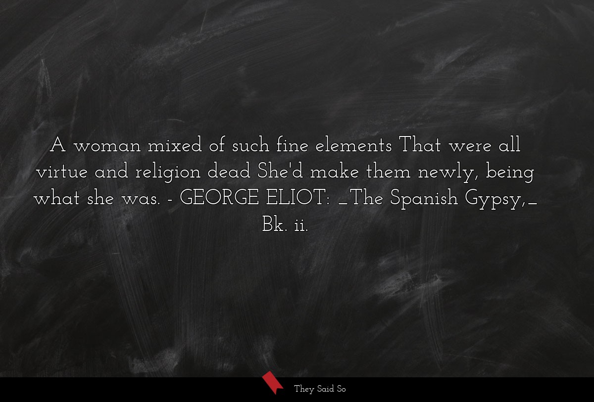 A woman mixed of such fine elements That were all... | GEORGE ELIOT: _The Spanish Gypsy,_ Bk. ii.