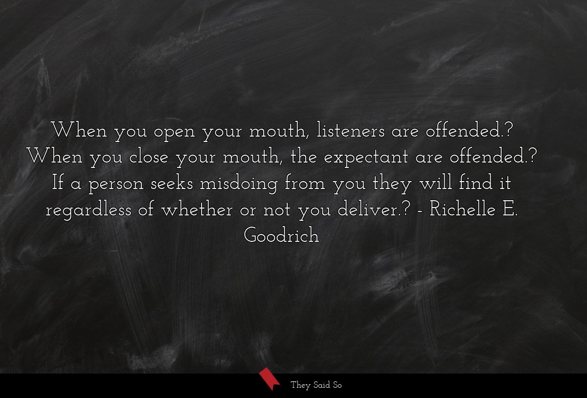 When you open your mouth, listeners are offended.... | Richelle E. Goodrich