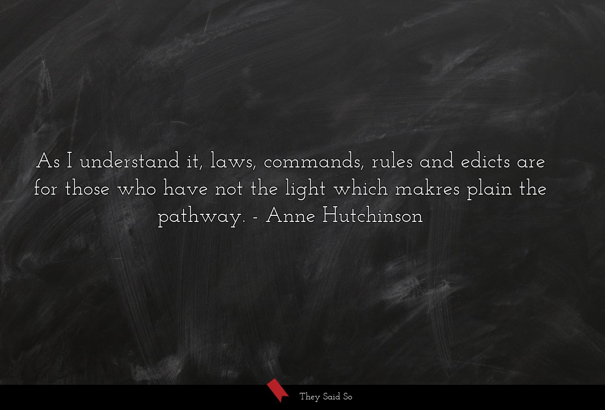 As I understand it, laws, commands, rules and... | Anne Hutchinson