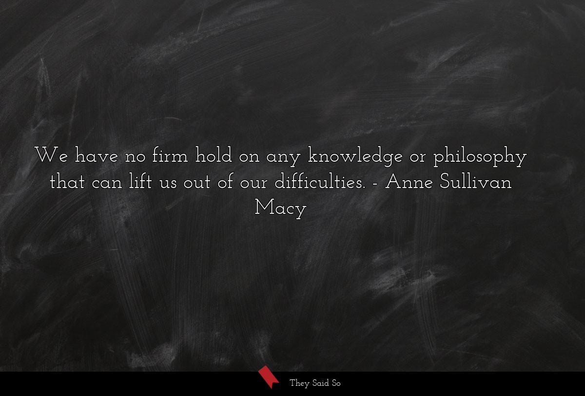 We have no firm hold on any knowledge or... | Anne Sullivan Macy