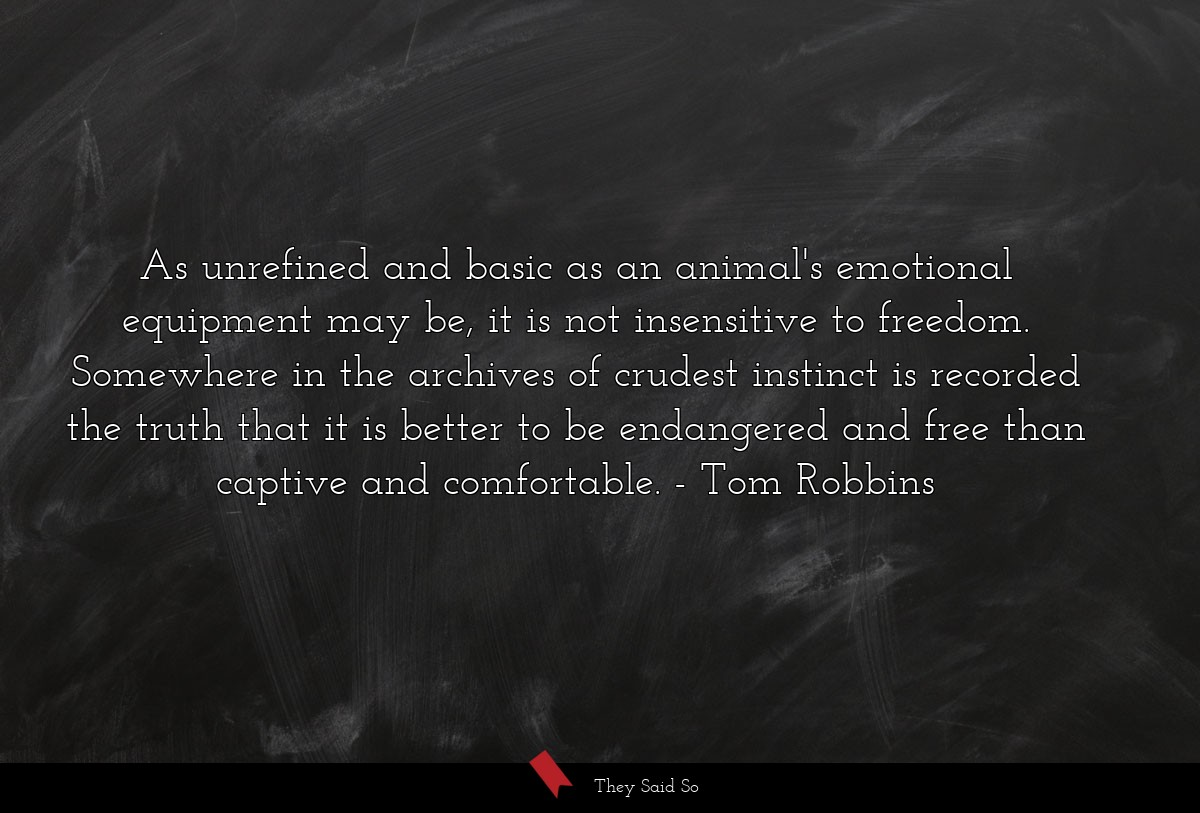 As unrefined and basic as an animal's emotional... | Tom Robbins