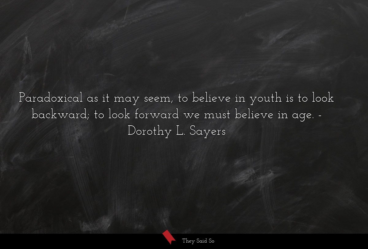 Paradoxical as it may seem, to believe in youth... | Dorothy L. Sayers