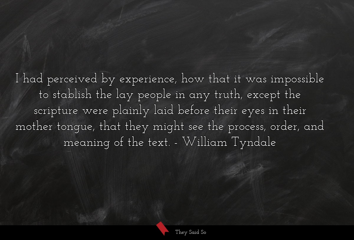 I had perceived by experience, how that it was... | William Tyndale