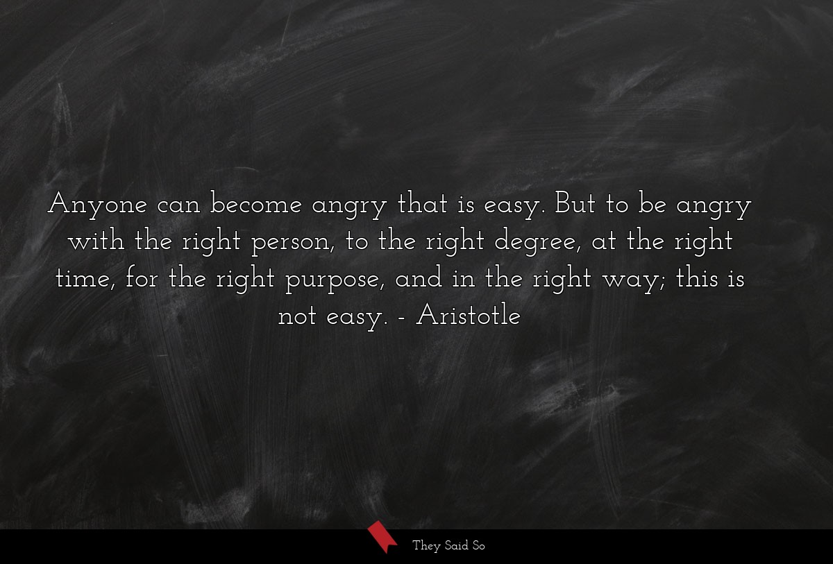 Anyone can become angry that is easy. But to be... | Aristotle