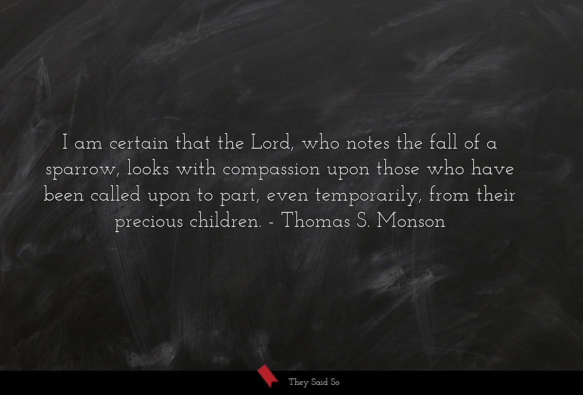 I am certain that the Lord, who notes the fall of... | Thomas S. Monson
