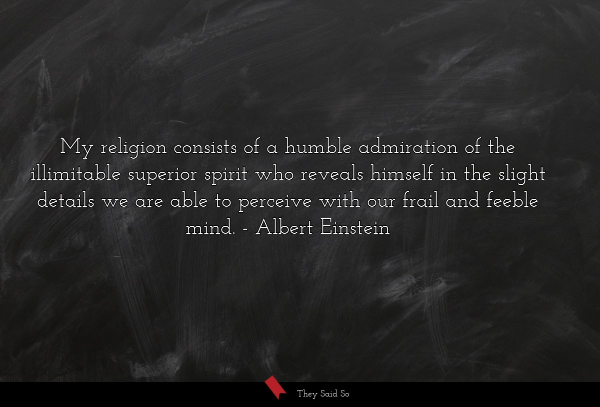 My religion consists of a humble admiration of... | Albert Einstein