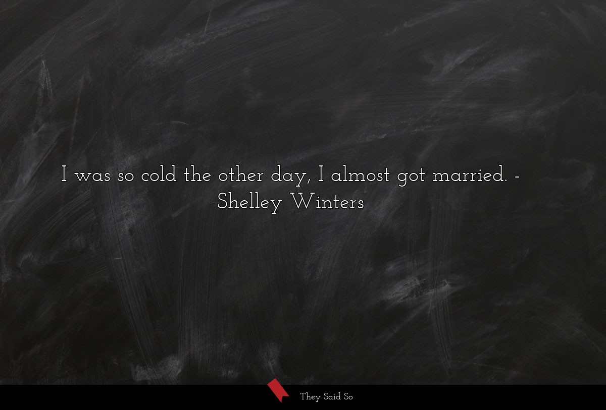 I was so cold the other day, I almost got married.... | Shelley Winters