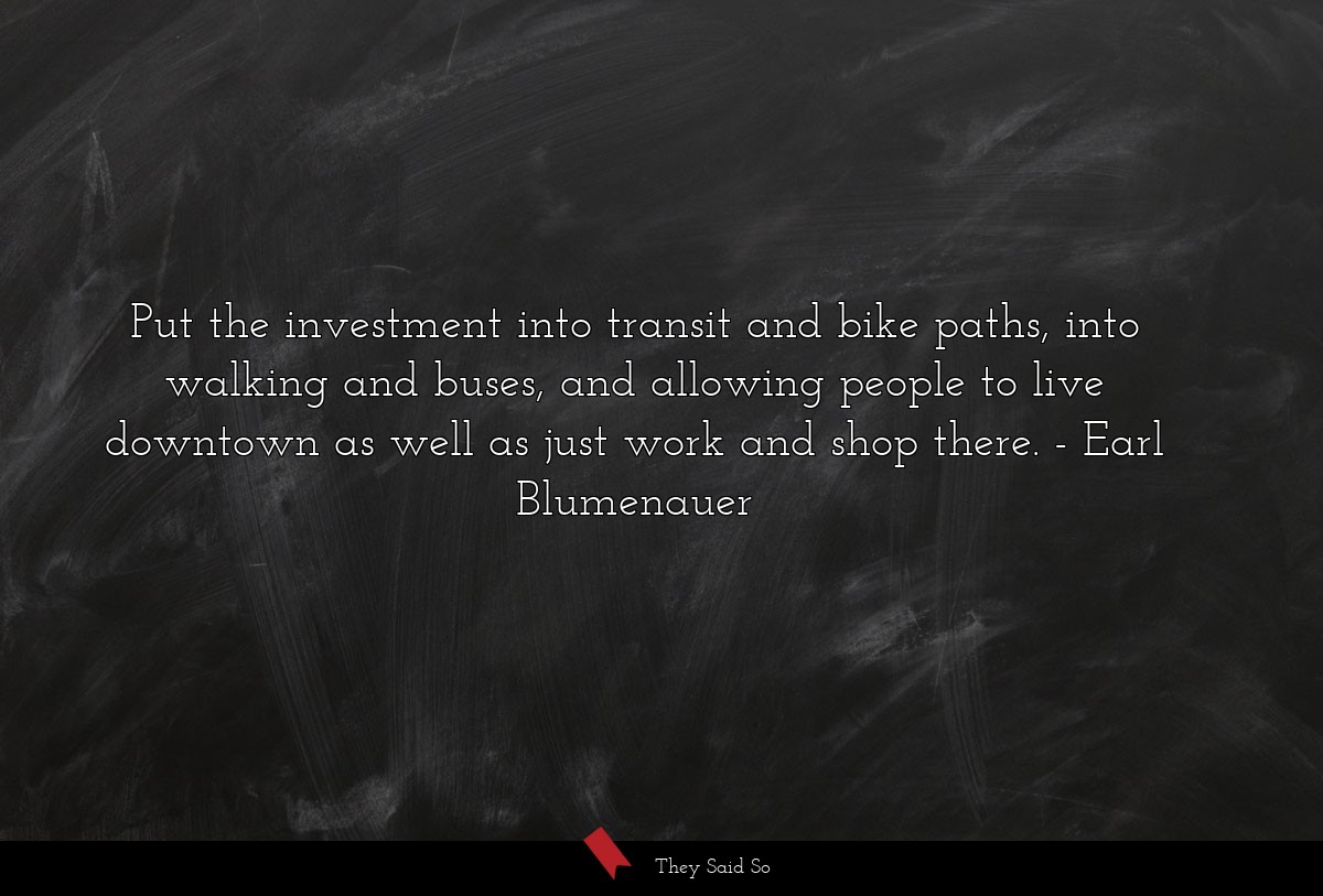 put the investment into transit and bike paths,... | Earl Blumenauer