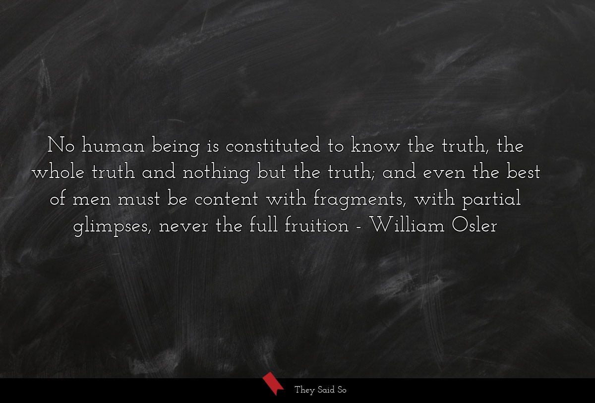 No human being is constituted to know the truth,... | William Osler