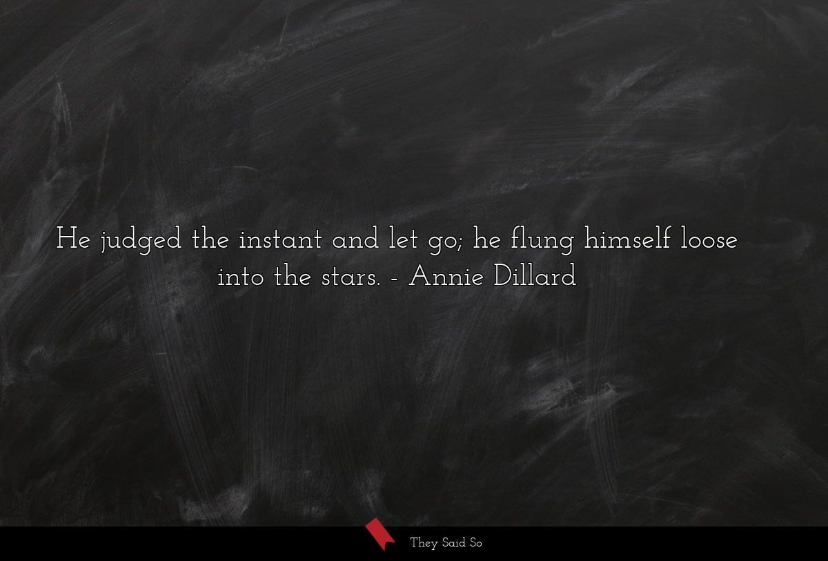 He judged the instant and let go; he flung... | Annie Dillard